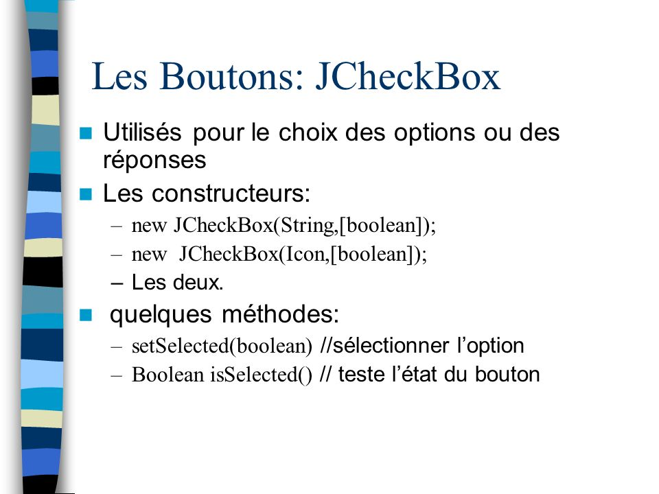 Les Boutons: JCheckBox Utilisés pour le choix des options ou des réponses Les constructeurs: –new JCheckBox(String,[boolean]); –new JCheckBox(Icon,[bo