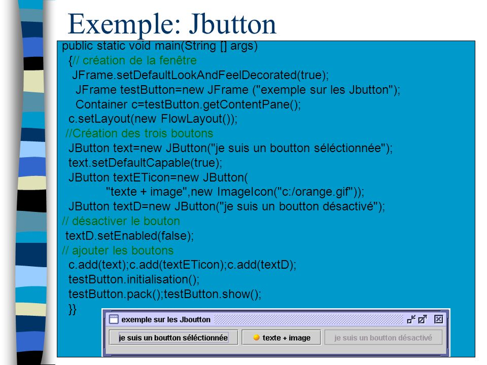 Exemple: Jbutton public static void main(String [] args) {// création de la fenêtre JFrame.setDefaultLookAndFeelDecorated(true); JFrame testButton=new