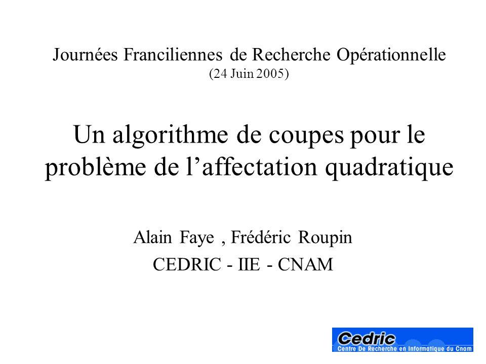 Journées Franciliennes de Recherche Opérationnelle (24 Juin 2005) Un algorithme de coupes pour le problème de laffectation quadratique Alain Faye, Fré