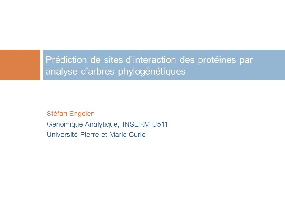 Prédiction de sites dinteraction des protéines par analyse darbres phylogénétiques Stéfan Engelen Génomique Analytique, INSERM U511 Université Pierre et Marie Curie