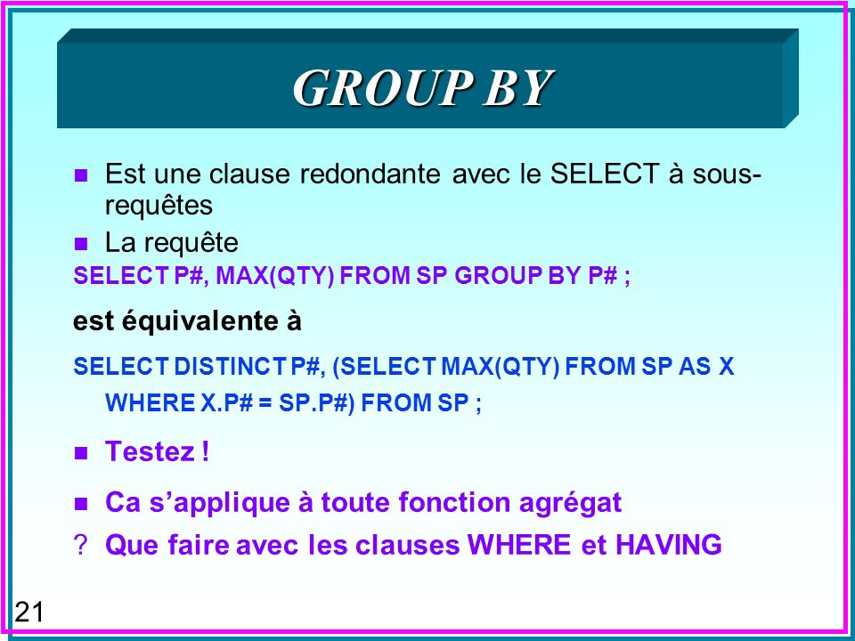 21 GROUP BY n Est une clause redondante avec le SELECT à sous- requêtes n La requête SELECT P#, MAX(QTY) FROM SP GROUP BY P# ; est équivalente à SELECT DISTINCT P#, (SELECT MAX(QTY) FROM SP AS X WHERE X.P# = SP.P#) FROM SP ; n Testez .