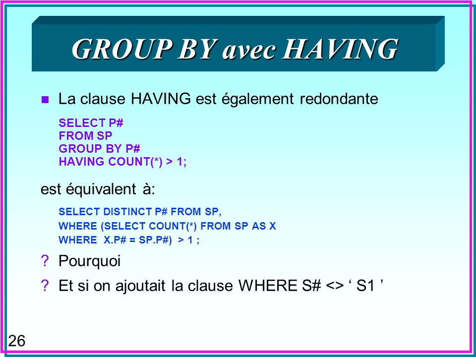 26 GROUP BY avec HAVING n La clause HAVING est également redondante SELECT P# FROM SP GROUP BY P# HAVING COUNT(*) > 1; est équivalent à: SELECT DISTINCT P# FROM SP, WHERE (SELECT COUNT(*) FROM SP AS X WHERE X.P# = SP.P#) > 1 ; Pourquoi Et si on ajoutait la clause WHERE S# <> S1