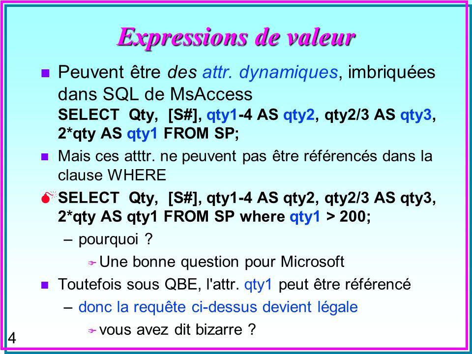4 Expressions de valeur n Peuvent être des attr. dynamiques, imbriquées dans SQL de MsAccess SELECT Qty, [S#], qty1-4 AS qty2, qty2/3 AS qty3, 2*qty A