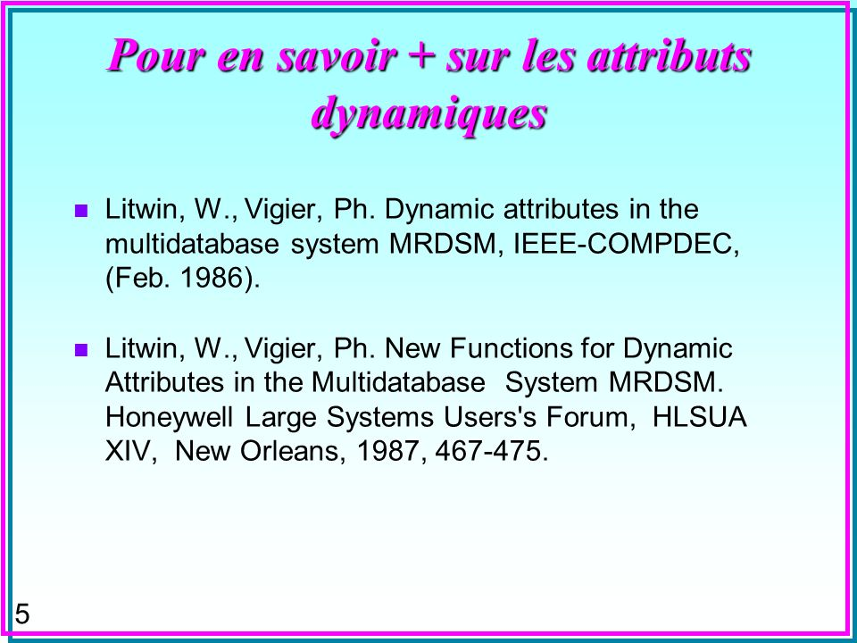 5 Pour en savoir + sur les attributs dynamiques n Litwin, W., Vigier, Ph. Dynamic attributes in the multidatabase system MRDSM, IEEE-COMPDEC, (Feb. 19