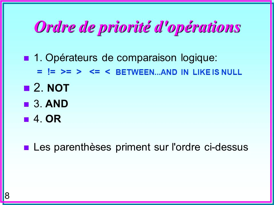 8 Ordre de priorité d'opérations n 1. Opérateurs de comparaison logique: = != >= > <= < BETWEEN...AND IN LIKE IS NULL n 2. NOT n 3. AND n 4. OR n Les