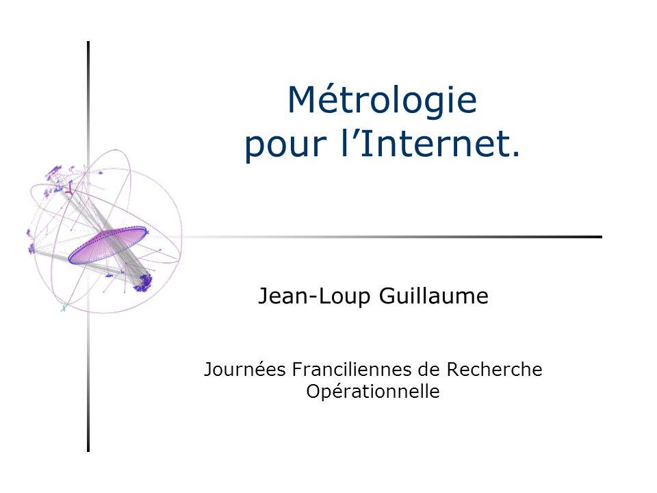 Métrologie pour lInternet. Jean-Loup Guillaume Journées Franciliennes de Recherche Opérationnelle
