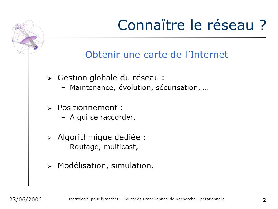 2 23/06/2006 Métrologie pour lInternet – Journées Franciliennes de Recherche Opérationnelle Connaître le réseau ? Obtenir une carte de lInternet Gesti