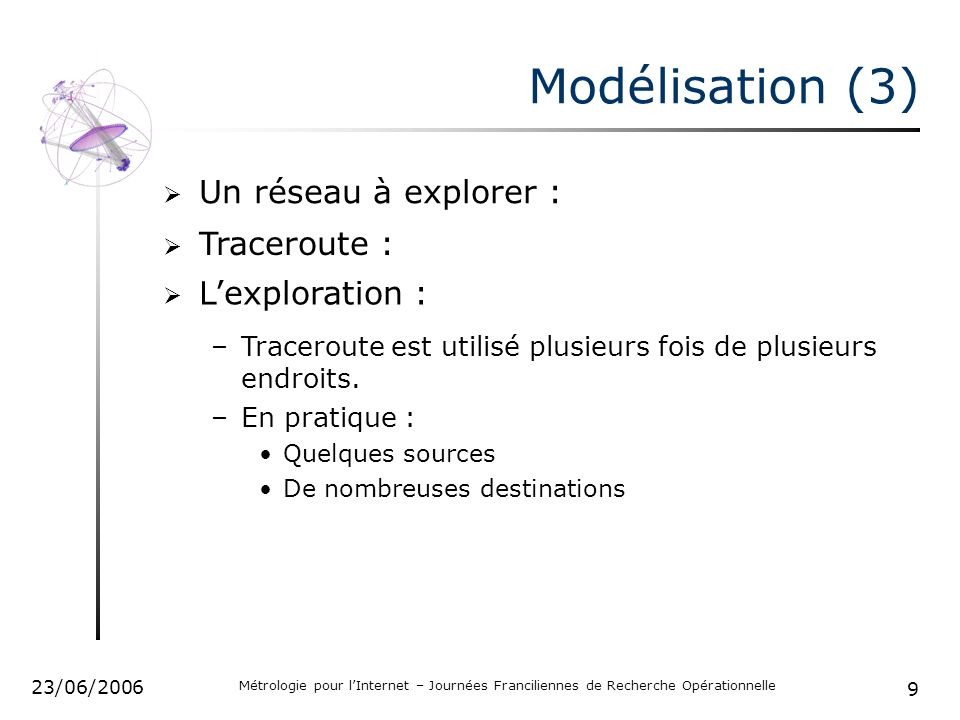 9 23/06/2006 Métrologie pour lInternet – Journées Franciliennes de Recherche Opérationnelle Modélisation (3) Un réseau à explorer : Lexploration : Traceroute : –Traceroute est utilisé plusieurs fois de plusieurs endroits.