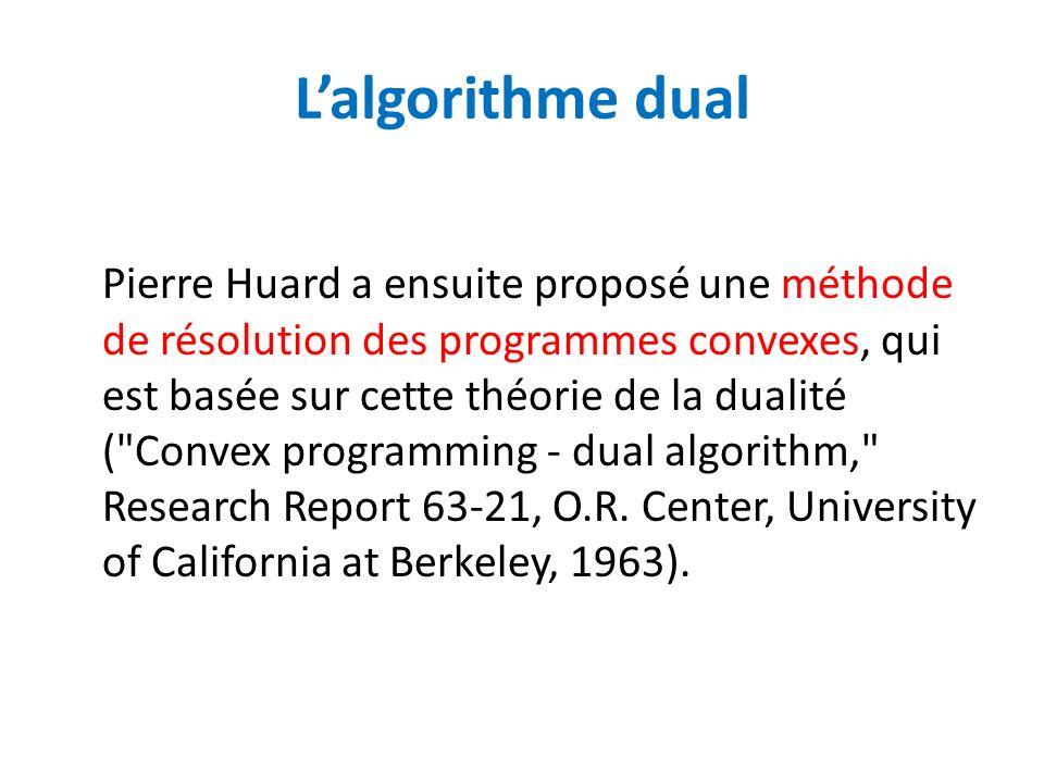 Lalgorithme dual Pierre Huard a ensuite proposé une méthode de résolution des programmes convexes, qui est basée sur cette théorie de la dualité (