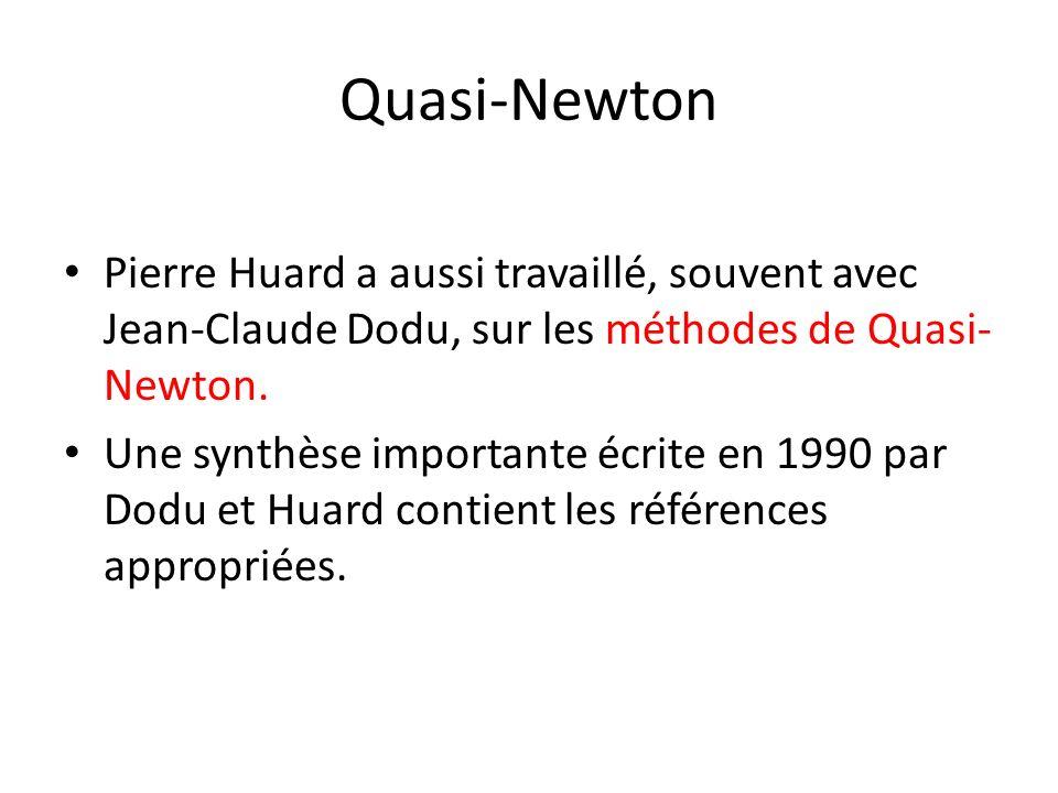 Quasi-Newton Pierre Huard a aussi travaillé, souvent avec Jean-Claude Dodu, sur les méthodes de Quasi- Newton. Une synthèse importante écrite en 1990