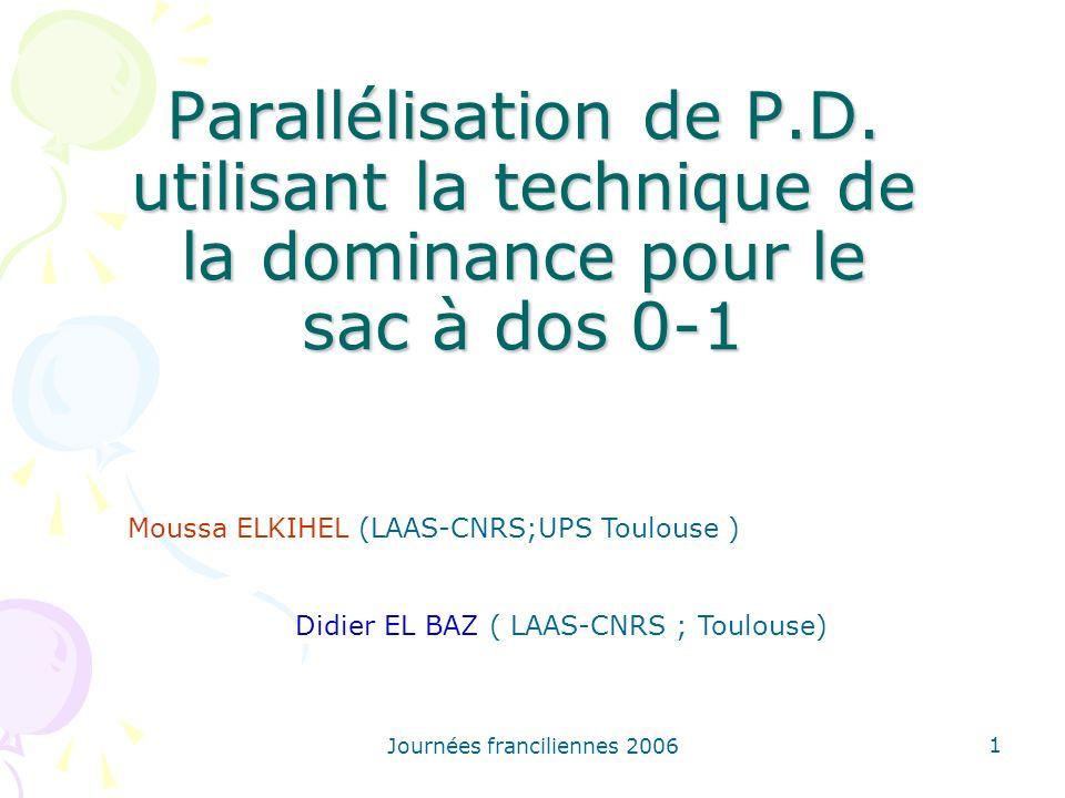 Journées franciliennes 2006 1 Parallélisation de P.D. utilisant la technique de la dominance pour le sac à dos 0-1 Moussa ELKIHEL (LAAS-CNRS;UPS Toulo