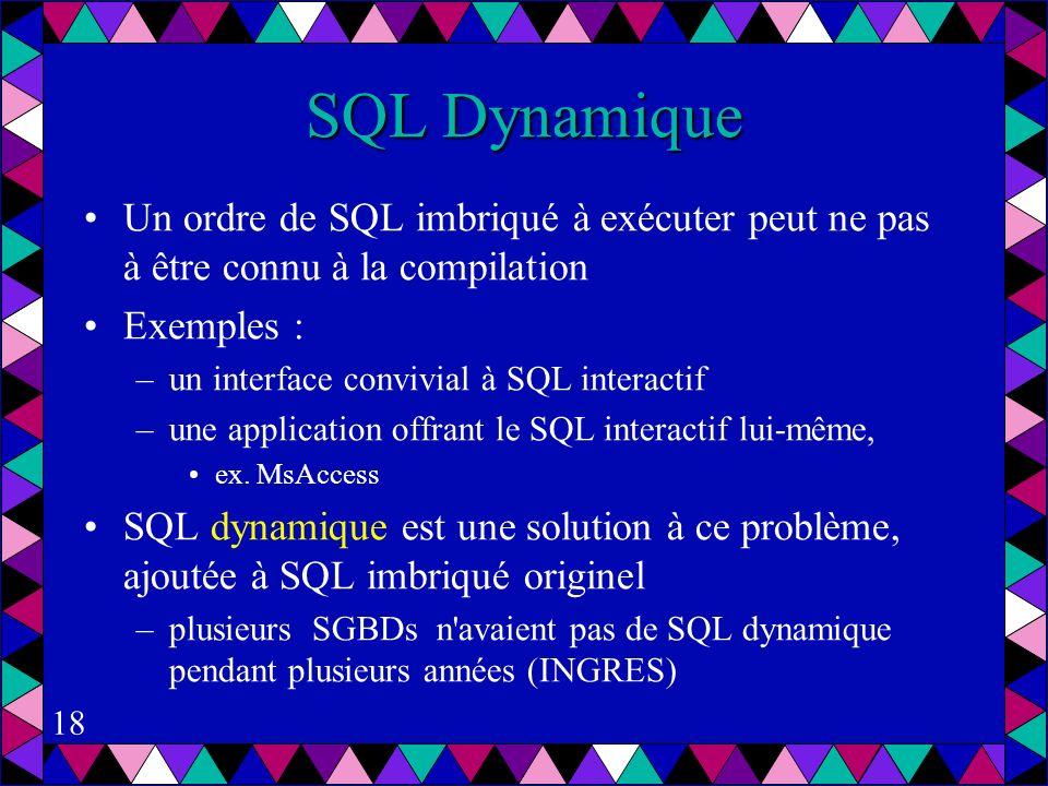 18 SQL Dynamique Un ordre de SQL imbriqué à exécuter peut ne pas à être connu à la compilation Exemples : –un interface convivial à SQL interactif –une application offrant le SQL interactif lui-même, ex.