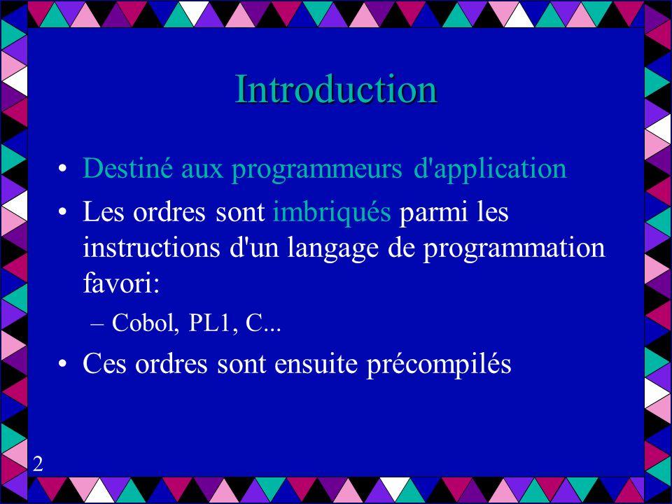 2 Introduction Destiné aux programmeurs d application Les ordres sont imbriqués parmi les instructions d un langage de programmation favori: –Cobol, PL1, C...