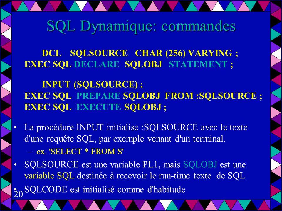 20 SQL Dynamique: commandes DCL SQLSOURCE CHAR (256) VARYING ; EXEC SQL DECLARE SQLOBJ STATEMENT ; INPUT (SQLSOURCE) ; EXEC SQL PREPARE SQLOBJ FROM :SQLSOURCE ; EXEC SQL EXECUTE SQLOBJ ; La procédure INPUT initialise :SQLSOURCE avec le texte d une requête SQL, par exemple venant d un terminal.