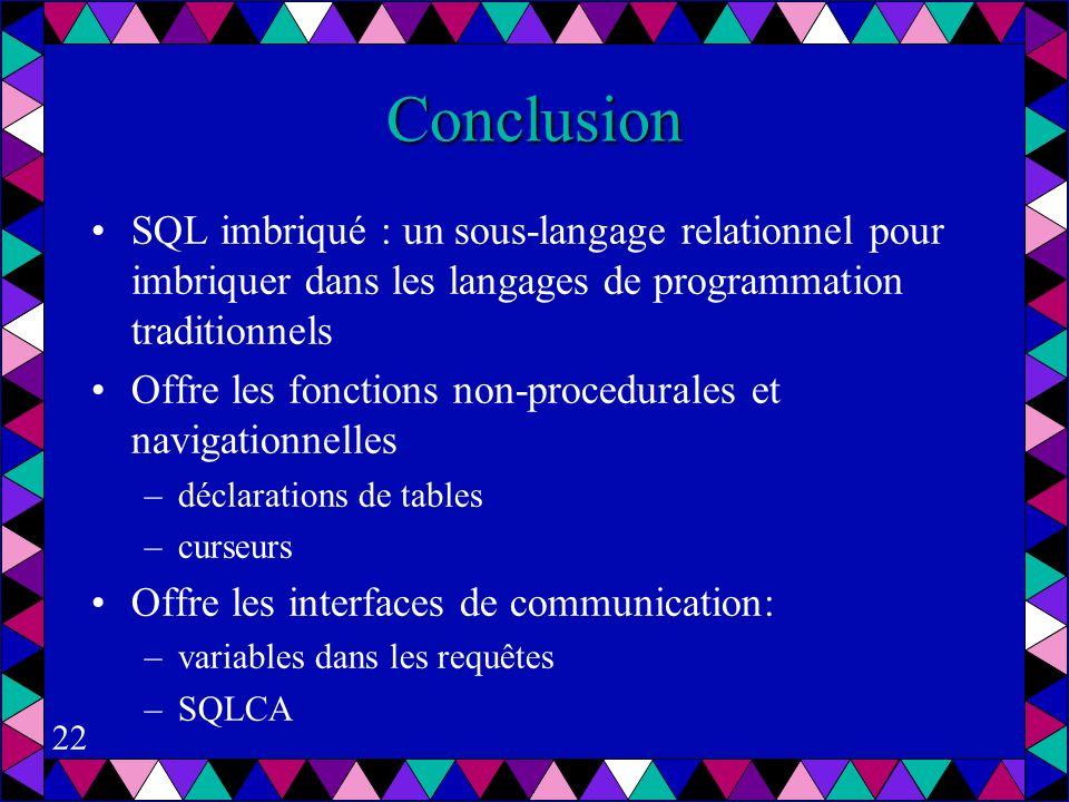 22 Conclusion SQL imbriqué : un sous-langage relationnel pour imbriquer dans les langages de programmation traditionnels Offre les fonctions non-procedurales et navigationnelles –déclarations de tables –curseurs Offre les interfaces de communication: –variables dans les requêtes –SQLCA