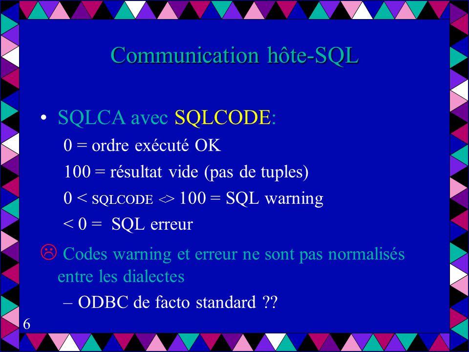 6 Communication hôte-SQL SQLCA avec SQLCODE: 0 = ordre exécuté OK 100 = résultat vide (pas de tuples) 0 100 = SQL warning < 0 = SQL erreur Codes warning et erreur ne sont pas normalisés entre les dialectes –ODBC de facto standard