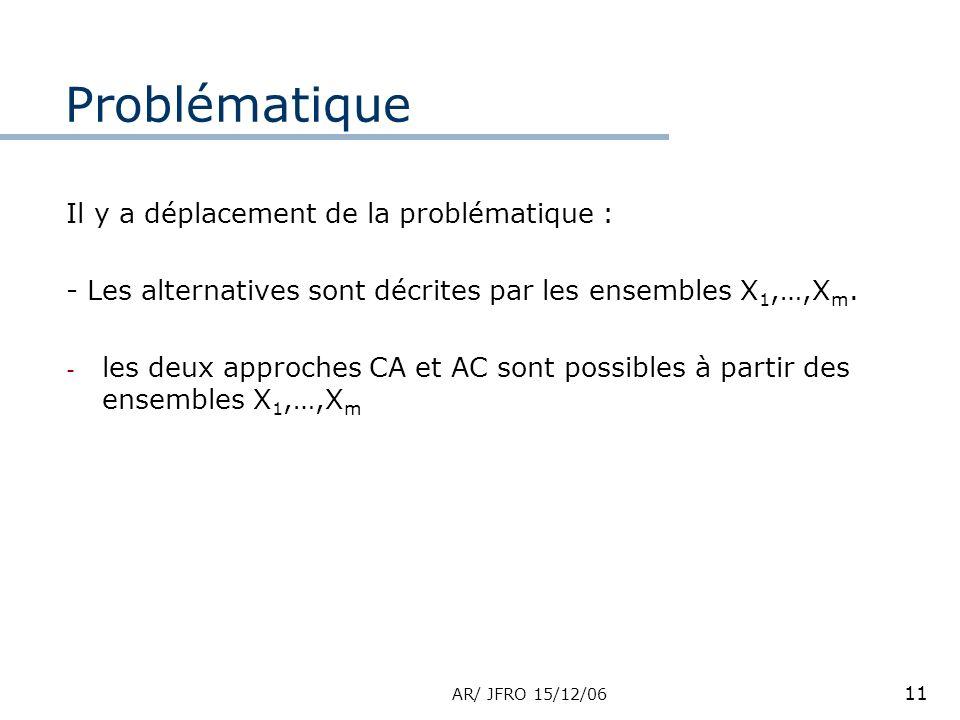 AR/ JFRO 15/12/06 11 Il y a déplacement de la problématique : - Les alternatives sont décrites par les ensembles X 1,…,X m. - les deux approches CA et