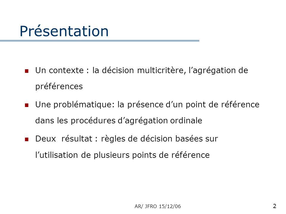 AR/ JFRO 15/12/06 2 Présentation Un contexte : la décision multicritère, lagrégation de préférences Une problématique: la présence dun point de référence dans les procédures dagrégation ordinale Deux résultat : règles de décision basées sur lutilisation de plusieurs points de référence