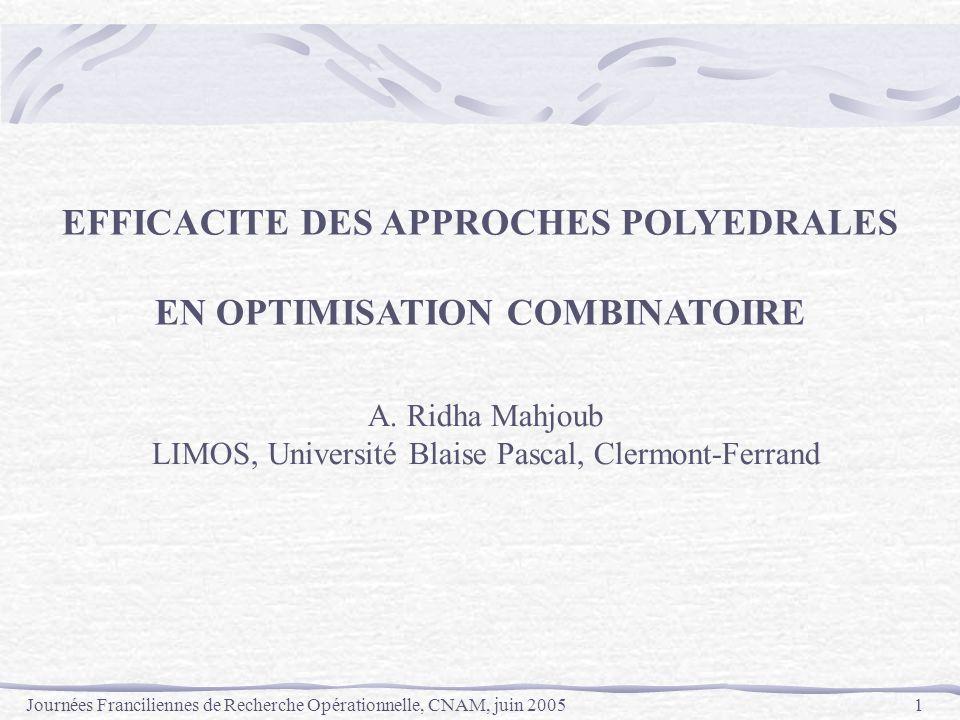 Journées Franciliennes de Recherche Opérationnelle, CNAM, juin 20051 EFFICACITE DES APPROCHES POLYEDRALES EN OPTIMISATION COMBINATOIRE A. Ridha Mahjou