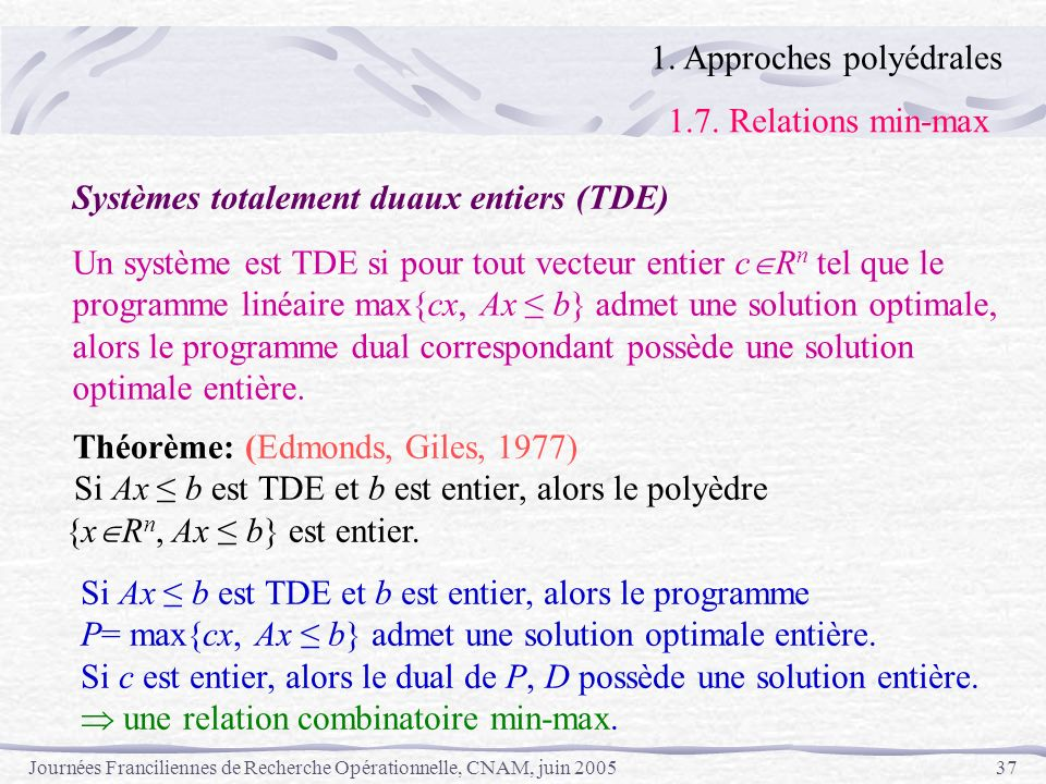 Journées Franciliennes de Recherche Opérationnelle, CNAM, juin 200537 1. Approches polyédrales 1.7. Relations min-max Systèmes totalement duaux entier