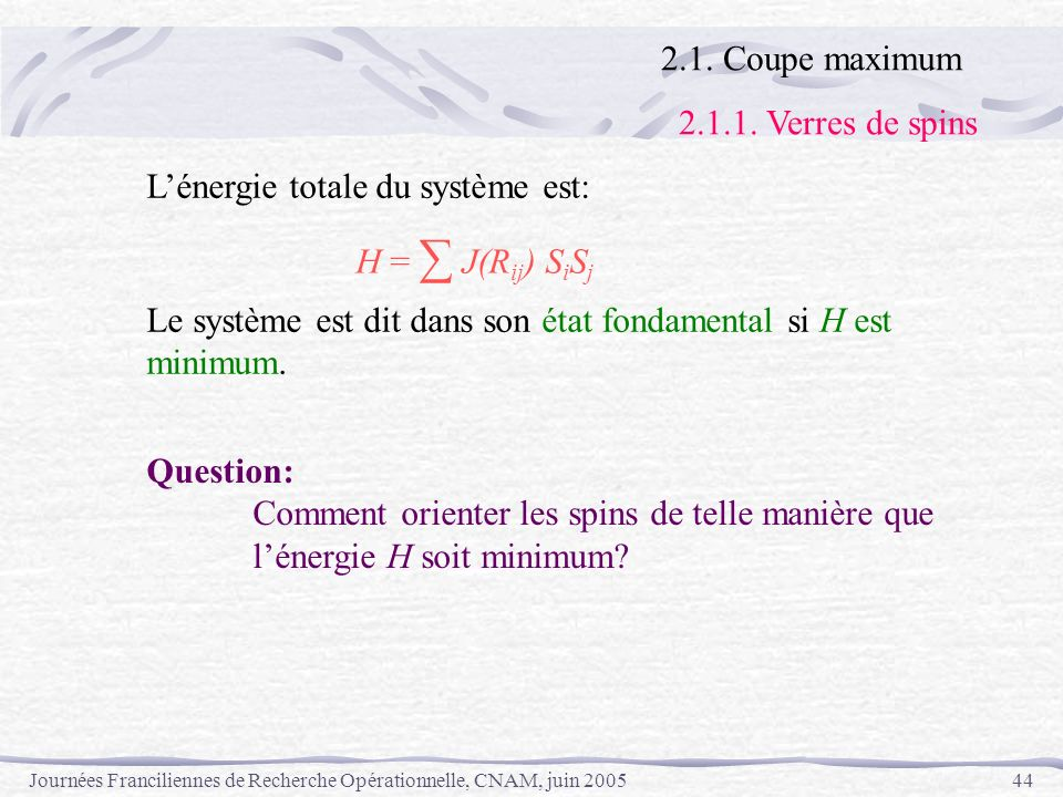 Journées Franciliennes de Recherche Opérationnelle, CNAM, juin 200544 Lénergie totale du système est: H = J(R ij ) S i S j Le système est dit dans son