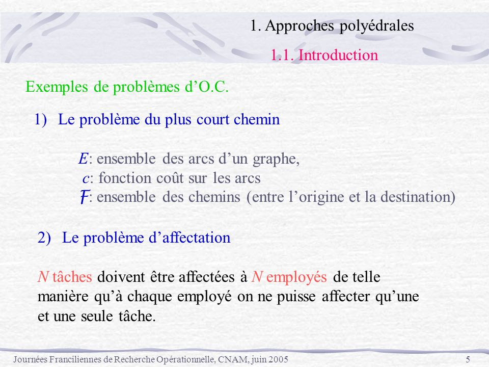 Journées Franciliennes de Recherche Opérationnelle, CNAM, juin 20056 tâches employés i j c ij x x x x x: affectation possible Le problème est de trouver une affectation de coût minimum E: ensemble des cases c: coûts daffectation F : ensemble des affectations possibles 1.