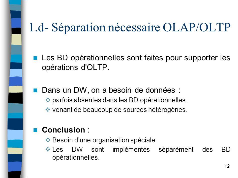 12 1.d- Séparation nécessaire OLAP/OLTP Les BD opérationnelles sont faites pour supporter les opérations d'OLTP. Dans un DW, on a besoin de données :