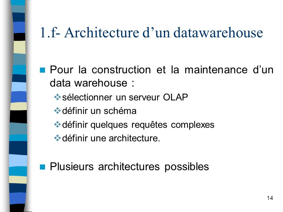 14 1.f- Architecture dun datawarehouse Pour la construction et la maintenance dun data warehouse : sélectionner un serveur OLAP définir un schéma défi