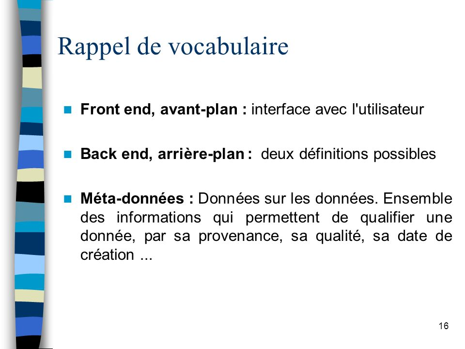 16 Rappel de vocabulaire Front end, avant-plan : interface avec l'utilisateur Back end, arrière-plan : deux définitions possibles Méta-données : Donné