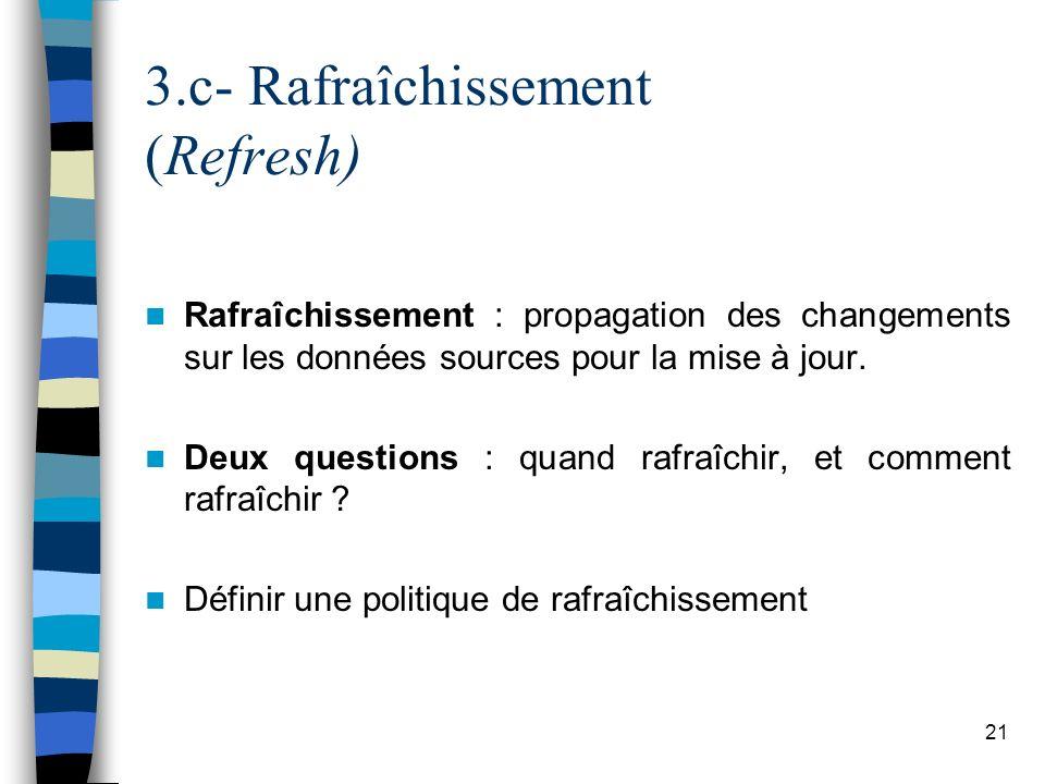 21 3.c- Rafraîchissement (Refresh) Rafraîchissement : propagation des changements sur les données sources pour la mise à jour. Deux questions : quand