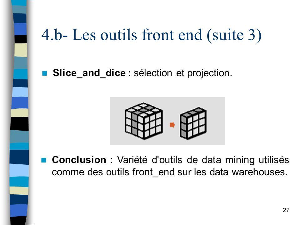 27 Slice_and_dice : sélection et projection. 4.b- Les outils front end (suite 3) Conclusion : Variété d'outils de data mining utilisés comme des outil