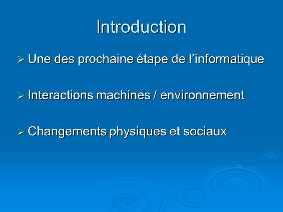 Introduction Une des prochaine étape de linformatique Une des prochaine étape de linformatique Interactions machines / environnement Interactions machines / environnement Changements physiques et sociaux Changements physiques et sociaux