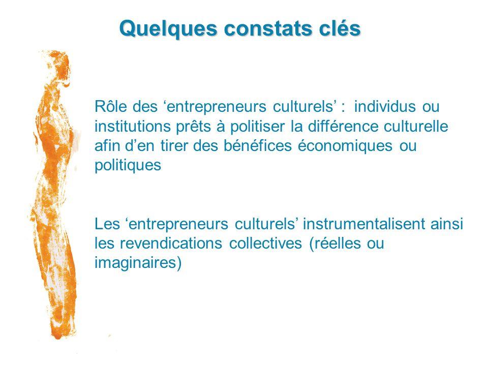 Quelques constats clés Rôle des entrepreneurs culturels : individus ou institutions prêts à politiser la différence culturelle afin den tirer des béné
