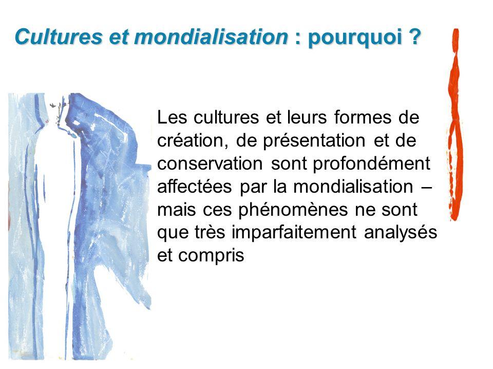 Cultures et mondialisation : pourquoi ? Les cultures et leurs formes de création, de présentation et de conservation sont profondément affectées par l