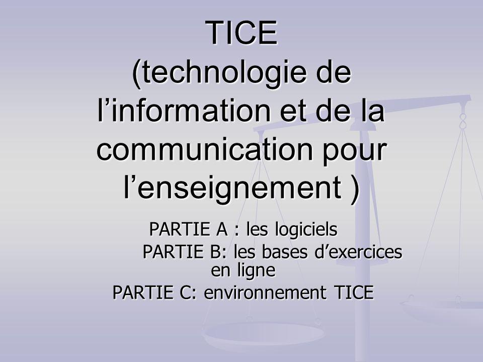 TICE (technologie de linformation et de la communication pour lenseignement ) PARTIE A : les logiciels PARTIE B: les bases dexercices en ligne PARTIE