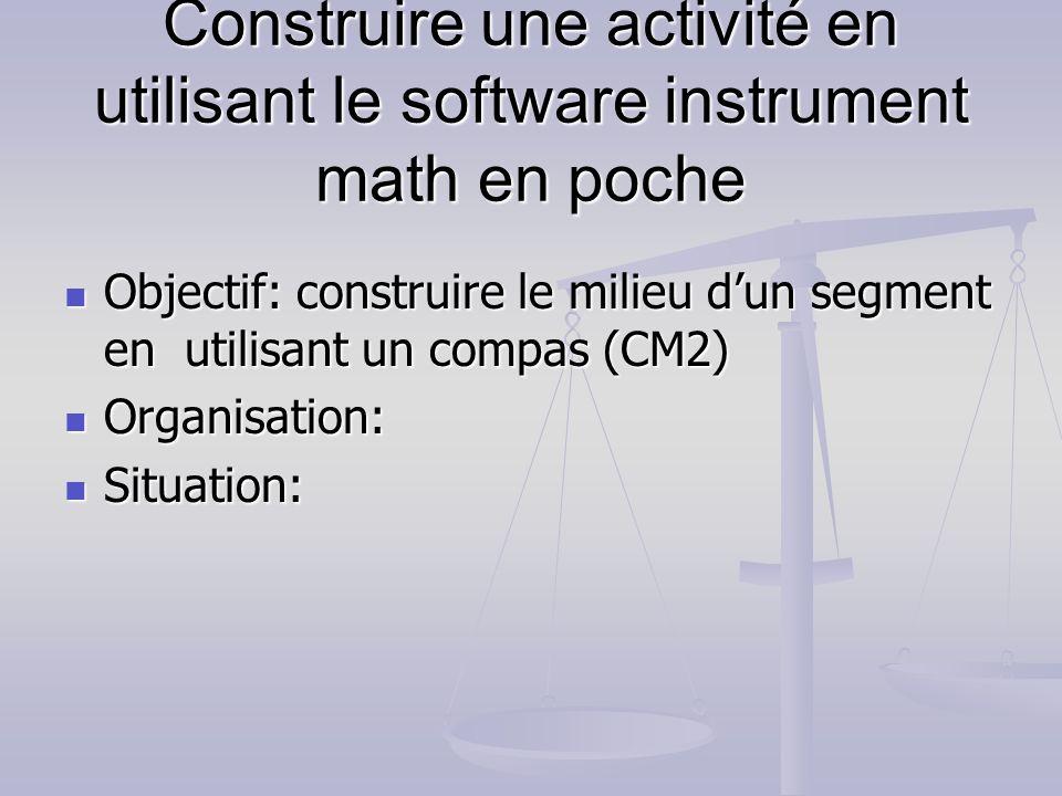 Construire une activité en utilisant le software instrument math en poche Objectif: construire le milieu dun segment en utilisant un compas (CM2) Obje