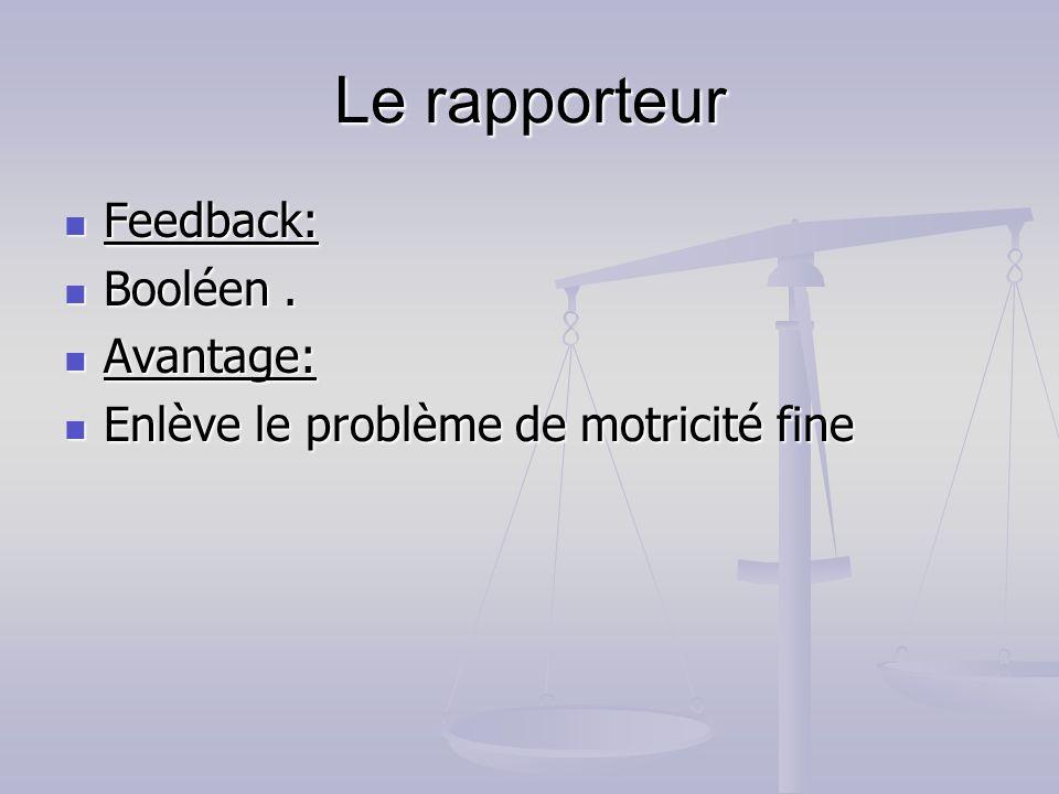 Le rapporteur Feedback: Feedback: Booléen. Booléen. Avantage: Avantage: Enlève le problème de motricité fine Enlève le problème de motricité fine