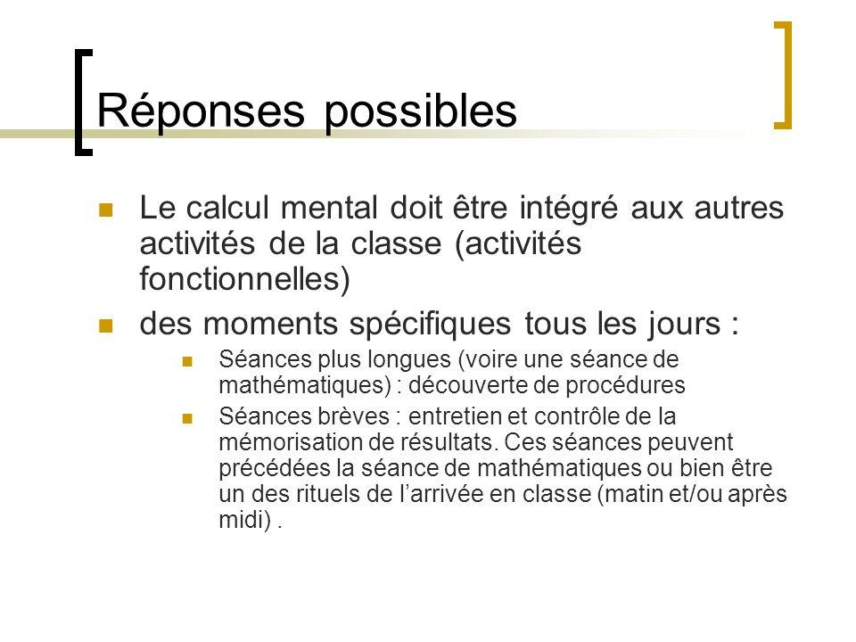 Réponses possibles Le calcul mental doit être intégré aux autres activités de la classe (activités fonctionnelles) des moments spécifiques tous les jo