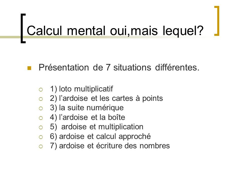 Calcul mental oui,mais lequel? Présentation de 7 situations différentes. 1) loto multiplicatif 2) lardoise et les cartes à points 3) la suite numériqu