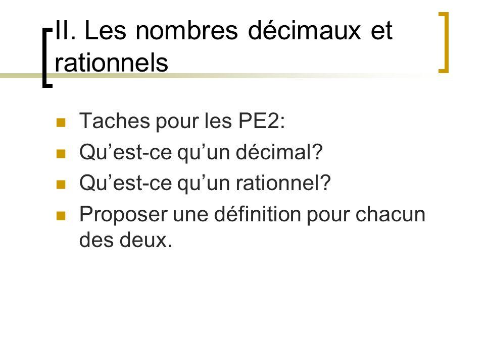 II. Les nombres décimaux et rationnels Taches pour les PE2: Quest-ce quun décimal? Quest-ce quun rationnel? Proposer une définition pour chacun des de