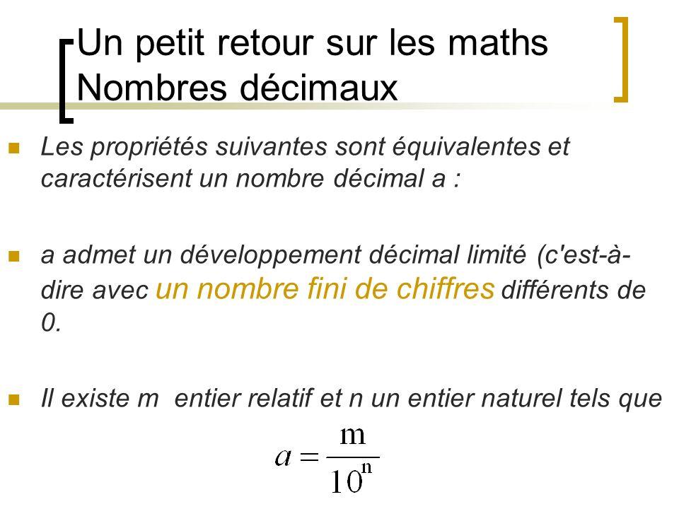 Un petit retour sur les maths Nombres décimaux Les propriétés suivantes sont équivalentes et caractérisent un nombre décimal a : a admet un développem