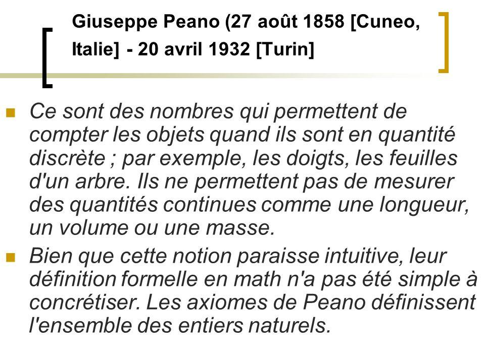 Giuseppe Peano (27 août 1858 [Cuneo, Italie] - 20 avril 1932 [Turin] Ce sont des nombres qui permettent de compter les objets quand ils sont en quanti