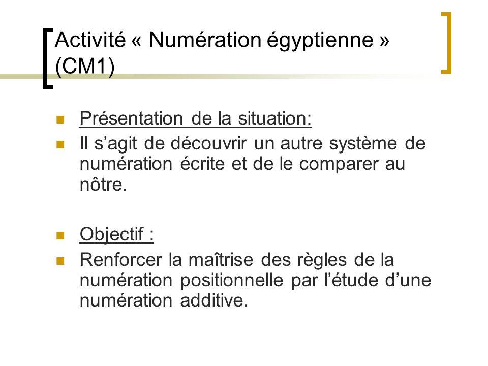 Activité « Numération égyptienne » (CM1) Présentation de la situation: Il sagit de découvrir un autre système de numération écrite et de le comparer a