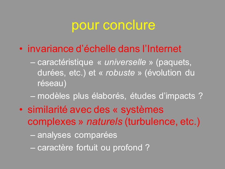pour conclure invariance déchelle dans lInternet –caractéristique « universelle » (paquets, durées, etc.) et « robuste » (évolution du réseau) –modèles plus élaborés, études dimpacts .