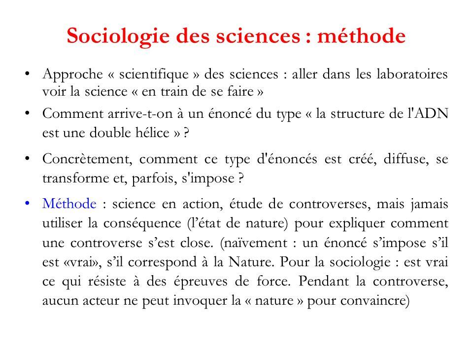 Sociologie des sciences : méthode Approche « scientifique » des sciences : aller dans les laboratoires voir la science « en train de se faire » Comment arrive-t-on à un énoncé du type « la structure de l ADN est une double hélice » .