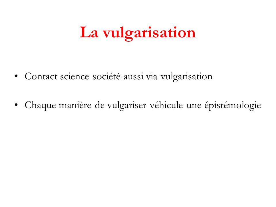 La vulgarisation Contact science société aussi via vulgarisation Chaque manière de vulgariser véhicule une épistémologie