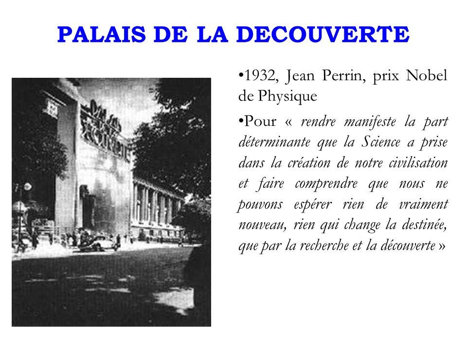 PALAIS DE LA DECOUVERTE 1932, Jean Perrin, prix Nobel de Physique Pour « rendre manifeste la part déterminante que la Science a prise dans la création de notre civilisation et faire comprendre que nous ne pouvons espérer rien de vraiment nouveau, rien qui change la destinée, que par la recherche et la découverte »
