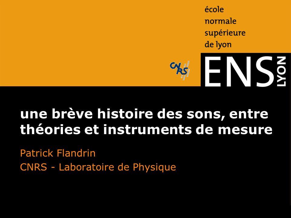 une brève histoire des sons, entre théories et instruments de mesure Patrick Flandrin CNRS - Laboratoire de Physique