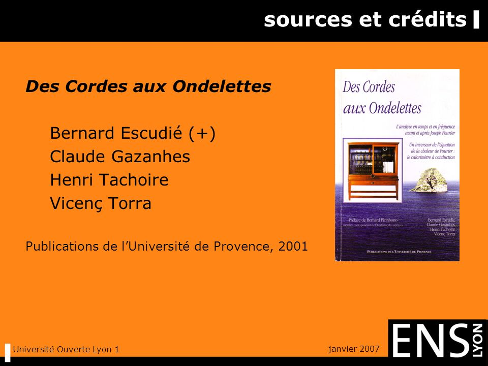 janvier 2007 Université Ouverte Lyon 1 sources et crédits Des Cordes aux Ondelettes Bernard Escudié (+) Claude Gazanhes Henri Tachoire Vicenç Torra Publications de lUniversité de Provence, 2001