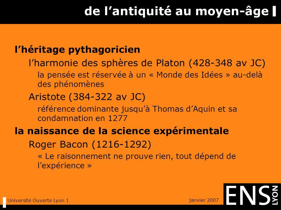 janvier 2007 Université Ouverte Lyon 1 de lantiquité au moyen-âge lhéritage pythagoricien lharmonie des sphères de Platon (428-348 av JC) la pensée est réservée à un « Monde des Idées » au-delà des phénomènes Aristote (384-322 av JC) référence dominante jusquà Thomas dAquin et sa condamnation en 1277 la naissance de la science expérimentale Roger Bacon (1216-1292) « Le raisonnement ne prouve rien, tout dépend de lexpérience »